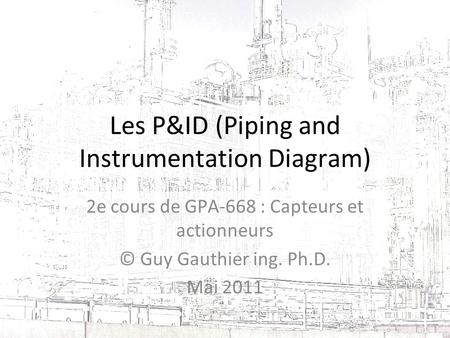 Les P&ID (Piping and Instrumentation Diagram) 2e cours de GPA-668 : Capteurs et actionneurs © Guy Gauthier ing. Ph.D. Mai 2011.
