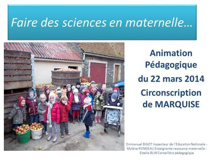 Faire des sciences en maternelle… Animation Pédagogique du 22 mars 2014 Circonscription de MARQUISE Emmanuel BIGOT Inspecteur de l'Education Nationale.