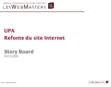 © les webmasters 2006 UPA Refonte du site Internet Story Board 04/12/2006.