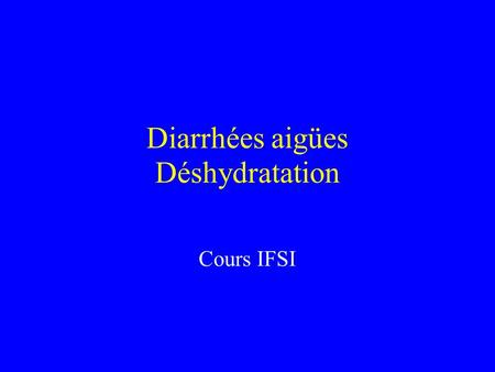 Diarrhées aigües Déshydratation Cours IFSI. Diarrhée aigüe 2 risques : déshydratation, si diarrhée invasive : infection systémique Rappel : transit normal.