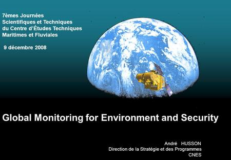 Global Monitoring for Environment and Security André HUSSON Direction de la Stratégie et des Programmes CNES 7èmes Journées Scientifiques et Techniques.