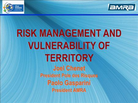 RISK MANAGEMENT AND VULNERABILITY OF TERRITORY Joel Chenet President Pole des Risques Paolo Gasparini President AMRA.