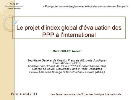 Le projet d'index global d'évaluation des PPP à l'international Paris, 4 avril 2011 Les 5èmes rencontres de l'Expertise Juridique Internationale FRILET.