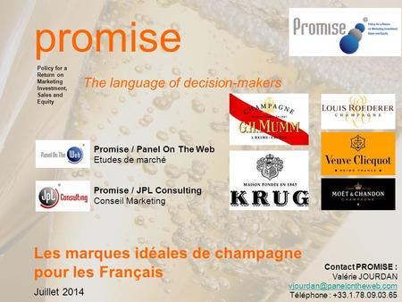 Page 1 promise The language of decision-makers Les marques idéales de champagne pour les Français Juillet 2014 Policy for a Return on Marketing Investment,