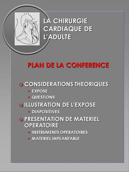 LA CHIRURGIE CARDIAQUE DE L'ADULTE PLAN DE LA CONFERENCE m CONSIDERATIONS THEORIQUES EXPOSE EXPOSE QUESTIONS QUESTIONS m ILLUSTRATION DE L'EXPOSE DIAPOSITIVES.