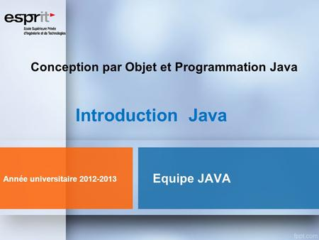 Equipe JAVA Introduction Java Année universitaire 2012-2013 Conception par Objet et Programmation Java.