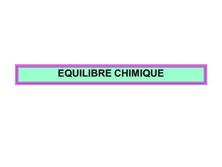 EQUILIBRE CHIMIQUE.