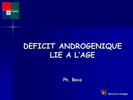 Service d' Urologie DEFICIT ANDROGENIQUE LIE A L'AGE Ph. Boca.