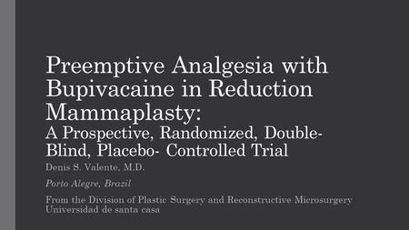 Preemptive Analgesia with Bupivacaine in Reduction Mammaplasty: A Prospective, Randomized, Double-Blind, Placebo- Controlled Trial Denis S. Valente, M.D.