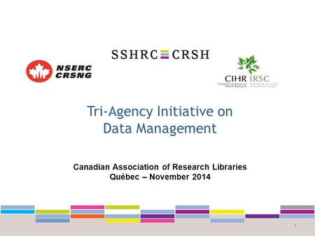 Tri-Agency Initiative on Data Management 1 Canadian Association of Research Libraries Québec – November 2014.