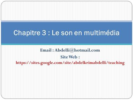 Site Web : https://sites.google.com/site/abdelkrimabdelli/teaching Chapitre 3 : Le son en multimédia.