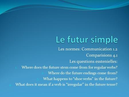 Les normes: Communication 1.2 Comparisions 4.1 Les questions esstenielles: 1. Where does the future stem come from for regular verbs? 2. Where do the future.