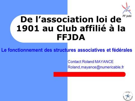 Contact:Roland MAYANCE De l'association loi de 1901 au Club affilié à la FFJDA.