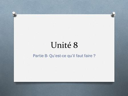 Unité 8 Partie B- Qu'est-ce qu'il faut faire ?. Making a to-do list O What do we need to do before leaving for Paris?