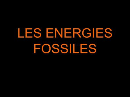 LES ENERGIES FOSSILES.