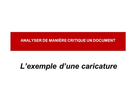 ANALYSER DE MANIÈRE CRITIQUE UN DOCUMENT L'exemple d'une caricature.