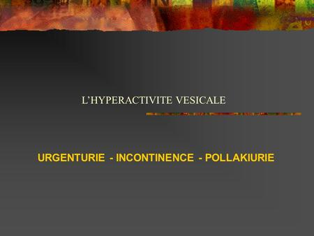 URGENTURIE - INCONTINENCE - POLLAKIURIE