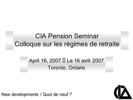 CIA Pension Seminar Colloque sur les régimes de retraite April 16, 2007  Le 16 avril 2007 Toronto, Ontario New developments / Quoi de neuf ?