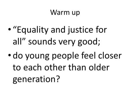 "Warm up ""Equality and justice for all"" sounds very good; do young people feel closer to each other than older generation?"