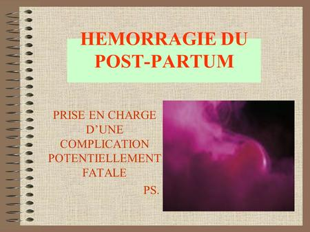 HEMORRAGIE DU POST-PARTUM PRISE EN CHARGE D'UNE COMPLICATION POTENTIELLEMENT FATALE PS.