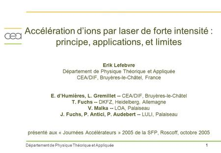 1Département de Physique Théorique et Appliquée Accélération d'ions par laser de forte intensité : principe, applications, et limites Erik Lefebvre Département.