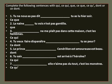 Complete the following sentences with qui, ce qui, que, ce que, ce qu', dont or ce dont. 1. Tu ne nous as pas dit ___________________ tu as lu hier soir.