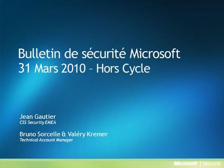 Bulletin de sécurité Microsoft 31 Mars 2010 – Hors Cycle Jean Gautier CSS Security EMEA Bruno Sorcelle & Valéry Kremer Technical Account Manager.