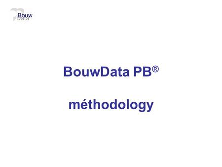 BouwData PB ® méthodology.  Situation actuelle  Out of the box / le grand projet  Normes Neèrlandaises à adopter  Méthodology BouwData PB ®