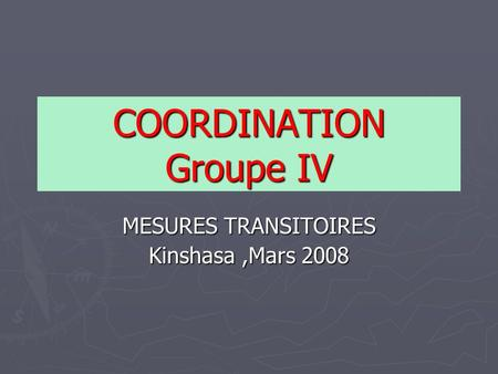 COORDINATION Groupe IV MESURES TRANSITOIRES Kinshasa,Mars 2008.
