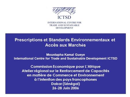 1 Prescriptions et Standards Environnementaux et Acc è s aux March é s Moustapha Kamal Gueye International Centre for Trade and Sustainable Development.