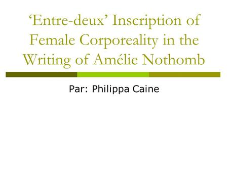 'Entre-deux' Inscription of Female Corporeality in the Writing of Amélie Nothomb Par: Philippa Caine.