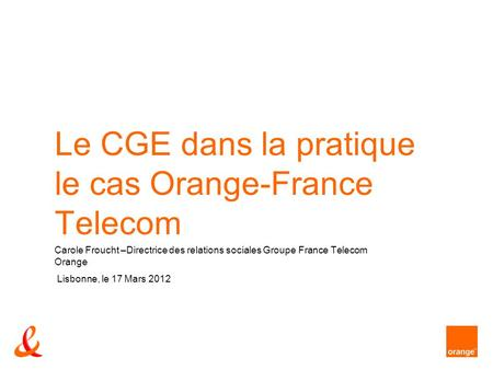Le CGE dans la pratique le cas Orange-France Telecom Carole Froucht –Directrice des relations sociales Groupe France Telecom Orange Lisbonne, le 17 Mars.
