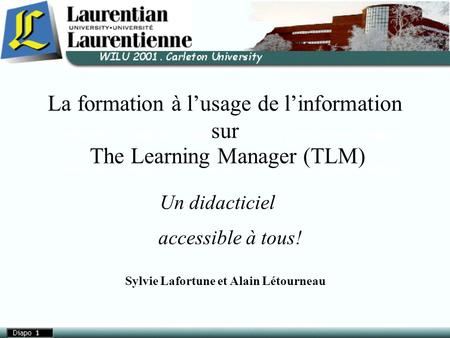 La formation à l'usage de l'information sur The Learning Manager (TLM)‏ Un didacticiel accessible à tous! Sylvie Lafortune et Alain Létourneau.