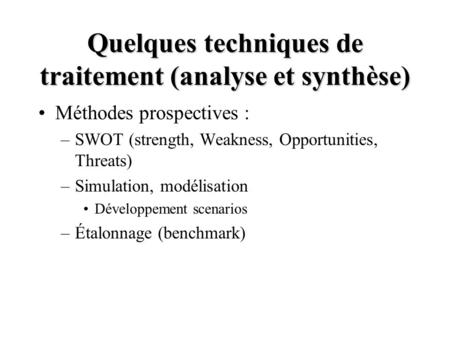 Quelques techniques de traitement (analyse et synthèse) Méthodes prospectives : –SWOT (strength, Weakness, Opportunities, Threats) –Simulation, modélisation.