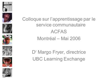 Colloque sur l'apprentissage par le service communautaire ACFAS Montréal – Mai 2006 D r Margo Fryer, directrice UBC Learning Exchange.