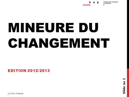 MINEURE DU CHANGEMENT EDITION 2012/2013 (c) Prof. P.Merlier Slide no 1.