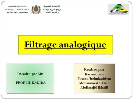 Filtrage analogique Encadre par Mr. PROF.LH. KADIRA Encadre par Mr. PROF.LH. KADIRA Realise par Karim obais Youssef belmkaddem Mohammed elkbali Abdlmajid.
