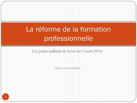 Les point saillants de la loi du 5 mars 2014 Christian VILLE AG FREREF 1 La réforme de la formation professionnelle.