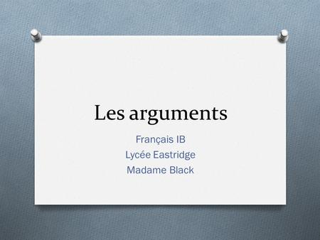 Les arguments Français IB Lycée Eastridge Madame Black.