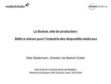 La Suisse, site de production: Défis à relever pour l'industrie des dispositifs médicaux Peter Biedermann, Directeur de Medical Cluster Intervention à.