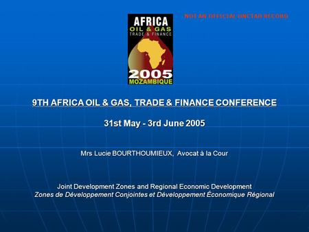 9TH AFRICA OIL & GAS, TRADE & FINANCE CONFERENCE 31st May - 3rd June 2005 Mrs Lucie BOURTHOUMIEUX, Avocat à la Cour Joint Development Zones and Regional.