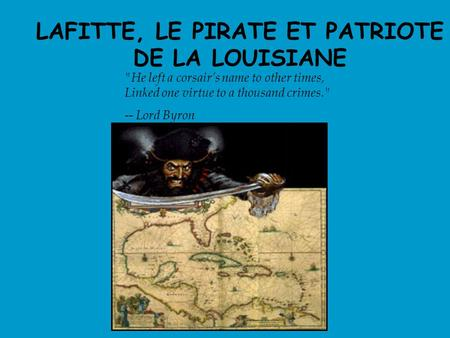 LAFITTE, LE PIRATE ET PATRIOTE DE LA LOUISIANE He left a corsair's name to other times, Linked one virtue to a thousand crimes. -- Lord Byron.