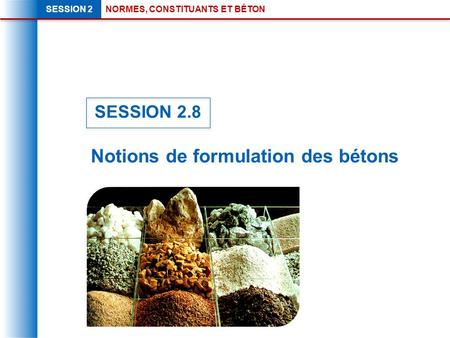NORMES, CONSTITUANTS ET BÉTONSESSION 2 Notions de formulation des bétons SESSION 2.8.