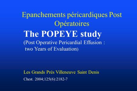 Epanchements péricardiques Post Opératoires The POPEYE study (Post Operative Pericardial Effusion : two Years of Evaluation ) Les Grands Prés Villeneuve.