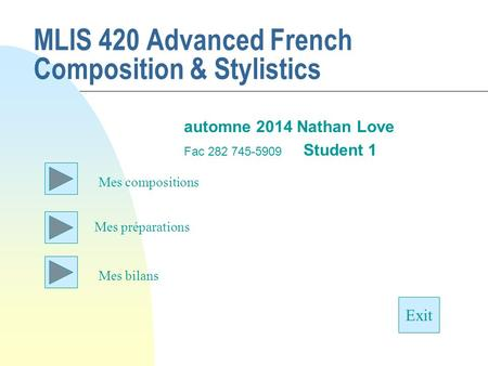 MLIS 420 Advanced French Composition & Stylistics automne 2014 Nathan Love Fac 282 745-5909 Student 1 Mes préparations Exit Mes compositions Mes bilans.