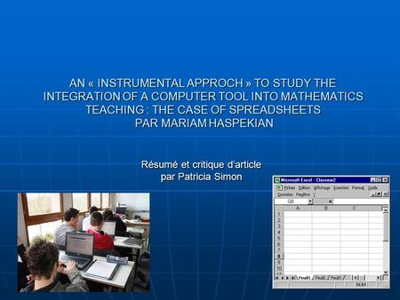 AN « INSTRUMENTAL APPROCH » TO STUDY THE INTEGRATION OF A COMPUTER TOOL INTO MATHEMATICS TEACHING : THE CASE OF SPREADSHEETS PAR MARIAM HASPEKIAN Résumé.