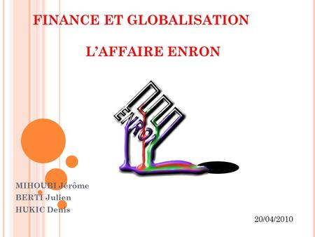 FINANCE ET GLOBALISATION L'AFFAIRE ENRON MIHOUBI Jérôme BERTI Julien HUKIC Denis 20/04/2010.
