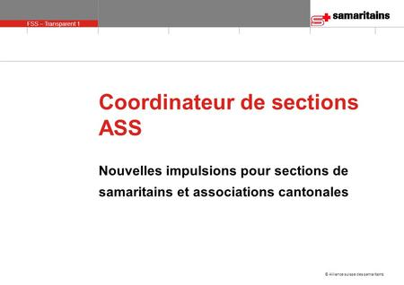 © Alliance suisse des samaritains FSS – Transparent 1 olie 1 Coordinateur de sections ASS Nouvelles impulsions pour sections de samaritains et associations.