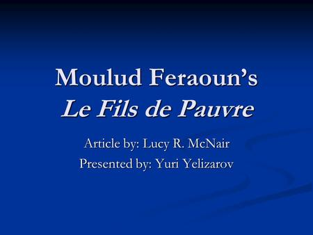 Moulud Feraoun's Le Fils de Pauvre Article by: Lucy R. McNair Presented by: Yuri Yelizarov.