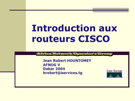 Introduction aux routeurs CISCO Jean Robert HOUNTOMEY AFNOG V Dakar 2004